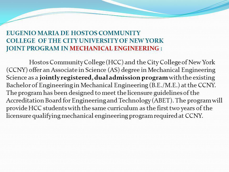 EUGENIO MARIA DE HOSTOS COMMUNITY COLLEGE OF THE CITY UNIVERSITY OF NEW YORK JOINT PROGRAM IN MECHANICAL ENGINEERING : Hostos Community College (HCC) and the City College of New York (CCNY) offer an Associate in Science (AS) degree in Mechanical Engineering Science as a jointly registered, dual admission program with the existing Bachelor of Engineering in Mechanical Engineering (B.E./M.E.) at the CCNY.
