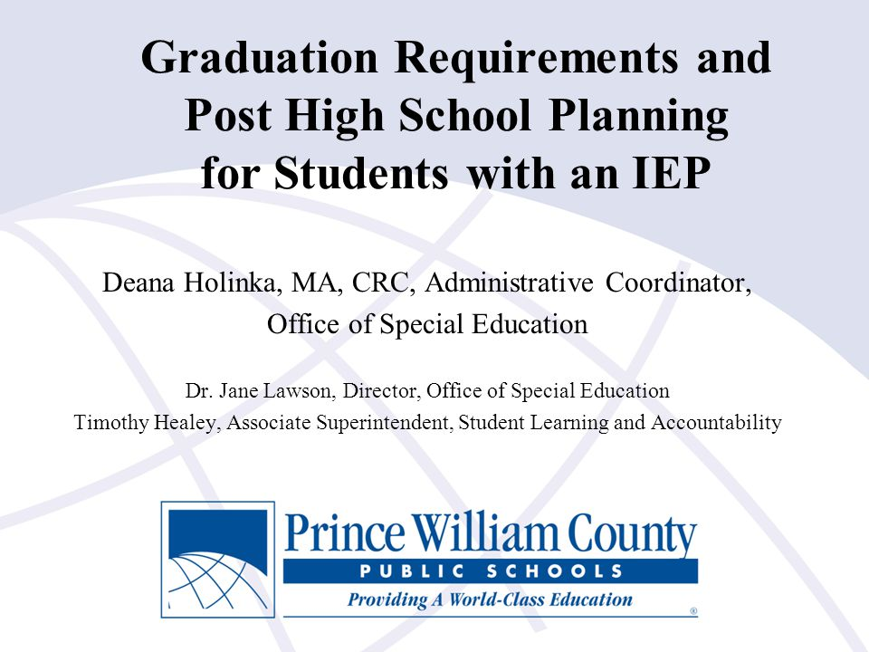 Graduation Requirements and Post High School Planning for Students with an IEP Deana Holinka, MA, CRC, Administrative Coordinator, Office of Special E