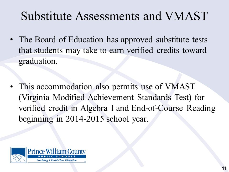 11 Substitute Assessments and VMAST The Board of Education has approved substitute tests that students may take to earn verified credits toward gradua