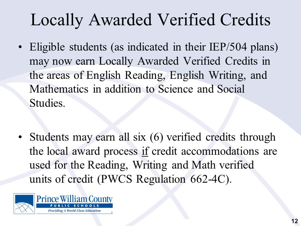 12 Locally Awarded Verified Credits Eligible students (as indicated in their IEP/504 plans) may now earn Locally Awarded Verified Credits in the areas