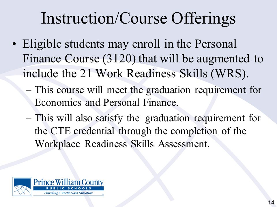 14 Instruction/Course Offerings Eligible students may enroll in the Personal Finance Course (3120) that will be augmented to include the 21 Work Readi