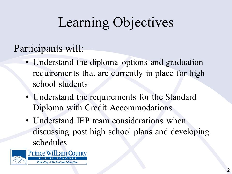 Learning Objectives Participants will: Understand the diploma options and graduation requirements that are currently in place for high school students