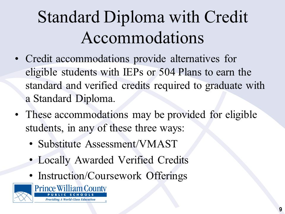 9 Standard Diploma with Credit Accommodations Credit accommodations provide alternatives for eligible students with IEPs or 504 Plans to earn the stan
