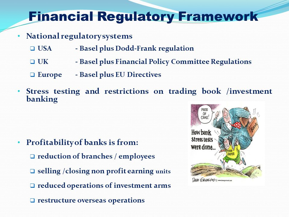 Financial Regulatory Framework National regulatory systems  USA - Basel plus Dodd-Frank regulation  UK - Basel plus Financial Policy Committee Regulations  Europe - Basel plus EU Directives Stress testing and restrictions on trading book /investment banking Profitability of banks is from:  reduction of branches / employees  selling /closing non profit earning units  reduced operations of investment arms  restructure overseas operations