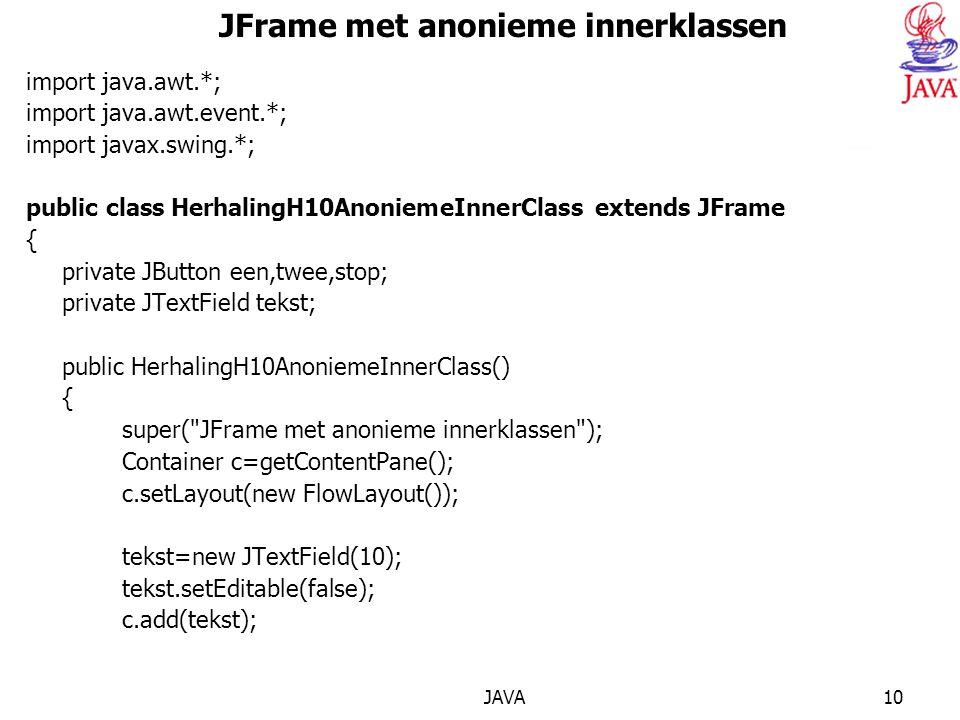 JAVA10 JFrame met anonieme innerklassen import java.awt.*; import java.awt.event.*; import javax.swing.*; public class HerhalingH10AnoniemeInnerClass extends JFrame { private JButton een,twee,stop; private JTextField tekst; public HerhalingH10AnoniemeInnerClass() { super( JFrame met anonieme innerklassen ); Container c=getContentPane(); c.setLayout(new FlowLayout()); tekst=new JTextField(10); tekst.setEditable(false); c.add(tekst);