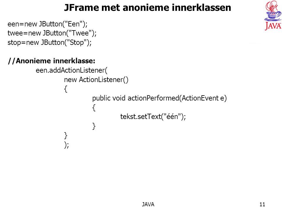 JAVA11 JFrame met anonieme innerklassen een=new JButton( Een ); twee=new JButton( Twee ); stop=new JButton( Stop ); //Anonieme innerklasse: een.addActionListener( new ActionListener() { public void actionPerformed(ActionEvent e) { tekst.setText( één ); } );