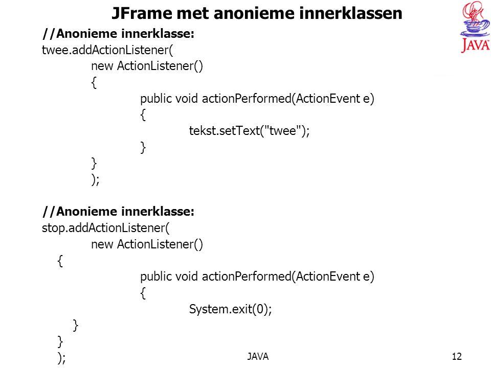 JAVA12 JFrame met anonieme innerklassen //Anonieme innerklasse: twee.addActionListener( new ActionListener() { public void actionPerformed(ActionEvent e) { tekst.setText( twee ); } ); //Anonieme innerklasse: stop.addActionListener( new ActionListener() { public void actionPerformed(ActionEvent e) { System.exit(0); } ); c.add(een); c.add(twee); c.add(stop); } public static void main(String args[]) { HerhalingH10AnoniemeInnerClass scherm= new HerhalingH10AnoniemeInnerClass(); scherm.setSize(400,200); scherm.setVisible(true); }