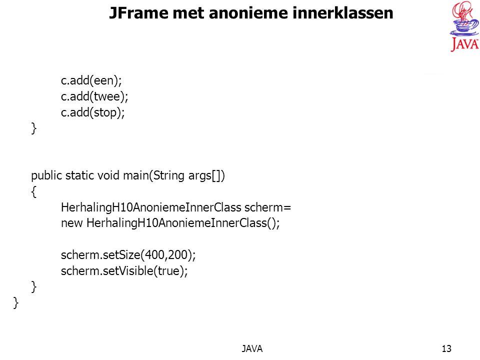 JAVA13 JFrame met anonieme innerklassen c.add(een); c.add(twee); c.add(stop); } public static void main(String args[]) { HerhalingH10AnoniemeInnerClass scherm= new HerhalingH10AnoniemeInnerClass(); scherm.setSize(400,200); scherm.setVisible(true); }