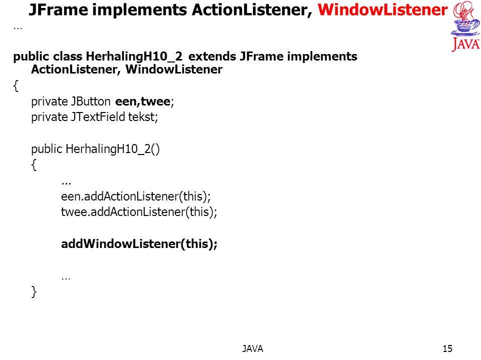 JAVA15 JFrame implements ActionListener, WindowListener … public class HerhalingH10_2 extends JFrame implements ActionListener, WindowListener { private JButton een,twee; private JTextField tekst; public HerhalingH10_2() {...
