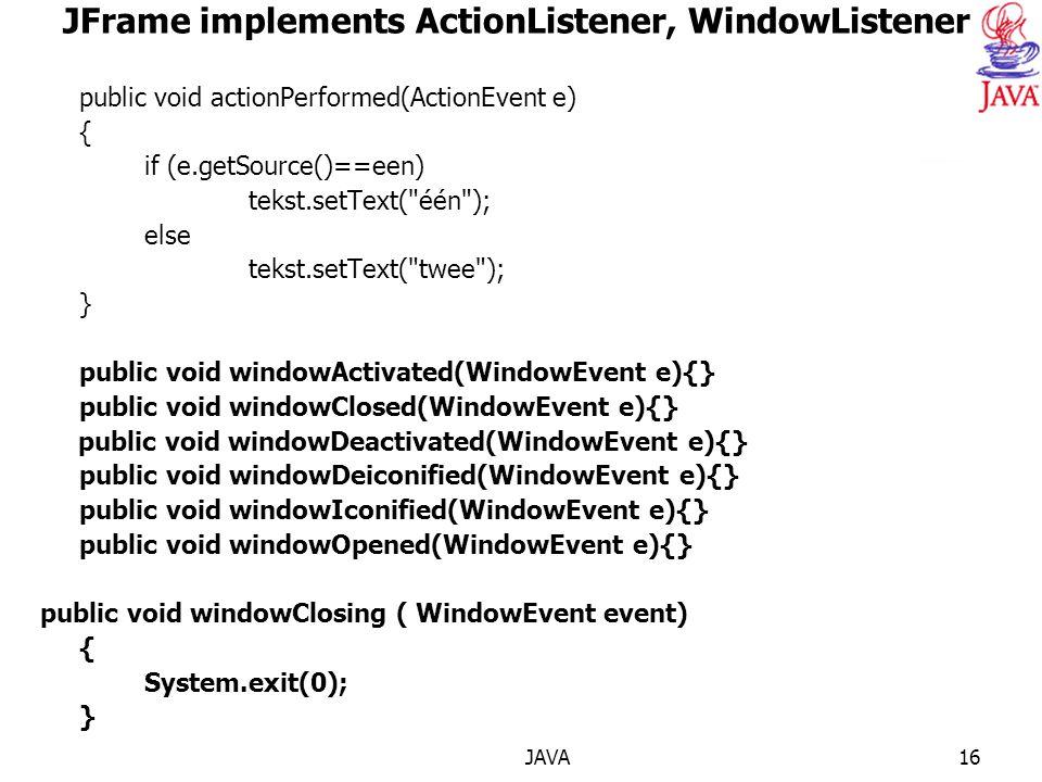 JAVA16 JFrame implements ActionListener, WindowListener public void actionPerformed(ActionEvent e) { if (e.getSource()==een) tekst.setText( één ); else tekst.setText( twee ); } public void windowActivated(WindowEvent e){} public void windowClosed(WindowEvent e){} public void windowDeactivated(WindowEvent e){} public void windowDeiconified(WindowEvent e){} public void windowIconified(WindowEvent e){} public void windowOpened(WindowEvent e){} public void windowClosing ( WindowEvent event) { System.exit(0); }