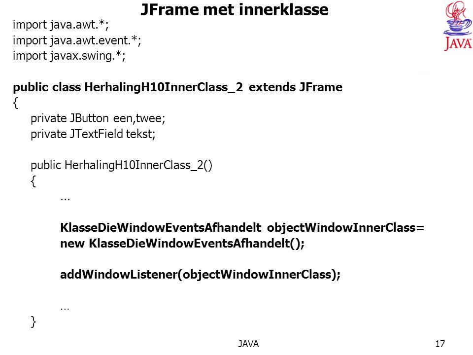 JAVA17 JFrame met innerklasse import java.awt.*; import java.awt.event.*; import javax.swing.*; public class HerhalingH10InnerClass_2 extends JFrame { private JButton een,twee; private JTextField tekst; public HerhalingH10InnerClass_2() {...