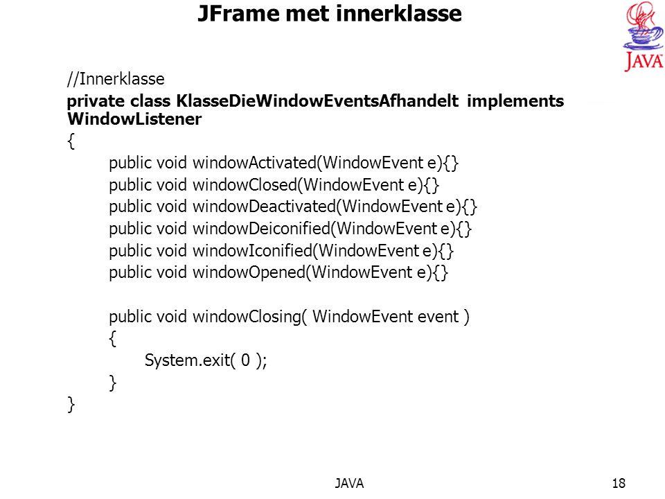 JAVA18 JFrame met innerklasse //Innerklasse private class KlasseDieWindowEventsAfhandelt implements WindowListener { public void windowActivated(WindowEvent e){} public void windowClosed(WindowEvent e){} public void windowDeactivated(WindowEvent e){} public void windowDeiconified(WindowEvent e){} public void windowIconified(WindowEvent e){} public void windowOpened(WindowEvent e){} public void windowClosing( WindowEvent event ) { System.exit( 0 ); }