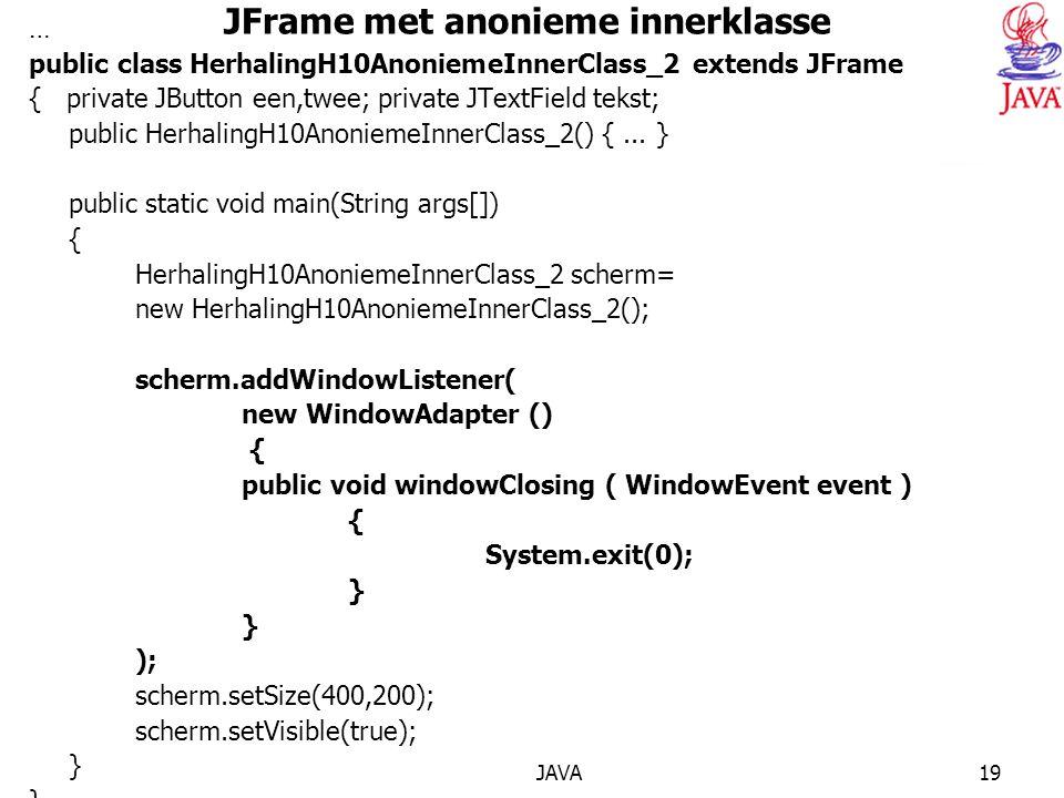 JAVA19 JFrame met anonieme innerklasse … public class HerhalingH10AnoniemeInnerClass_2 extends JFrame { private JButton een,twee; private JTextField t