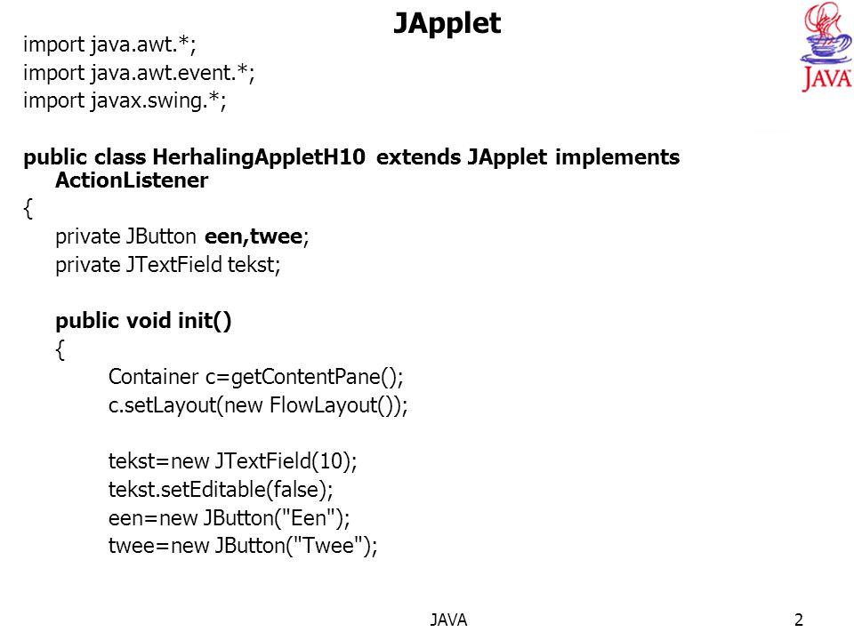 JAVA2 JApplet import java.awt.*; import java.awt.event.*; import javax.swing.*; public class HerhalingAppletH10 extends JApplet implements ActionListener { private JButton een,twee; private JTextField tekst; public void init() { Container c=getContentPane(); c.setLayout(new FlowLayout()); tekst=new JTextField(10); tekst.setEditable(false); een=new JButton( Een ); twee=new JButton( Twee );