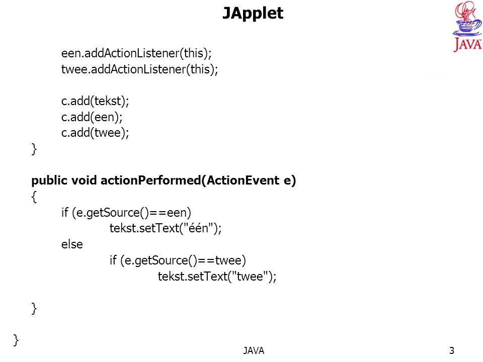 JAVA3 JApplet een.addActionListener(this); twee.addActionListener(this); c.add(tekst); c.add(een); c.add(twee); } public void actionPerformed(ActionEvent e) { if (e.getSource()==een) tekst.setText( één ); else if (e.getSource()==twee) tekst.setText( twee ); } }