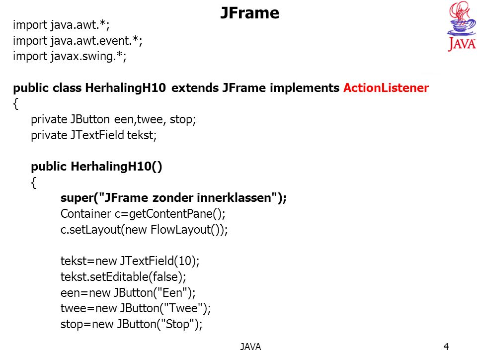 JAVA4 JFrame import java.awt.*; import java.awt.event.*; import javax.swing.*; public class HerhalingH10 extends JFrame implements ActionListener { private JButton een,twee, stop; private JTextField tekst; public HerhalingH10() { super( JFrame zonder innerklassen ); Container c=getContentPane(); c.setLayout(new FlowLayout()); tekst=new JTextField(10); tekst.setEditable(false); een=new JButton( Een ); twee=new JButton( Twee ); stop=new JButton( Stop );