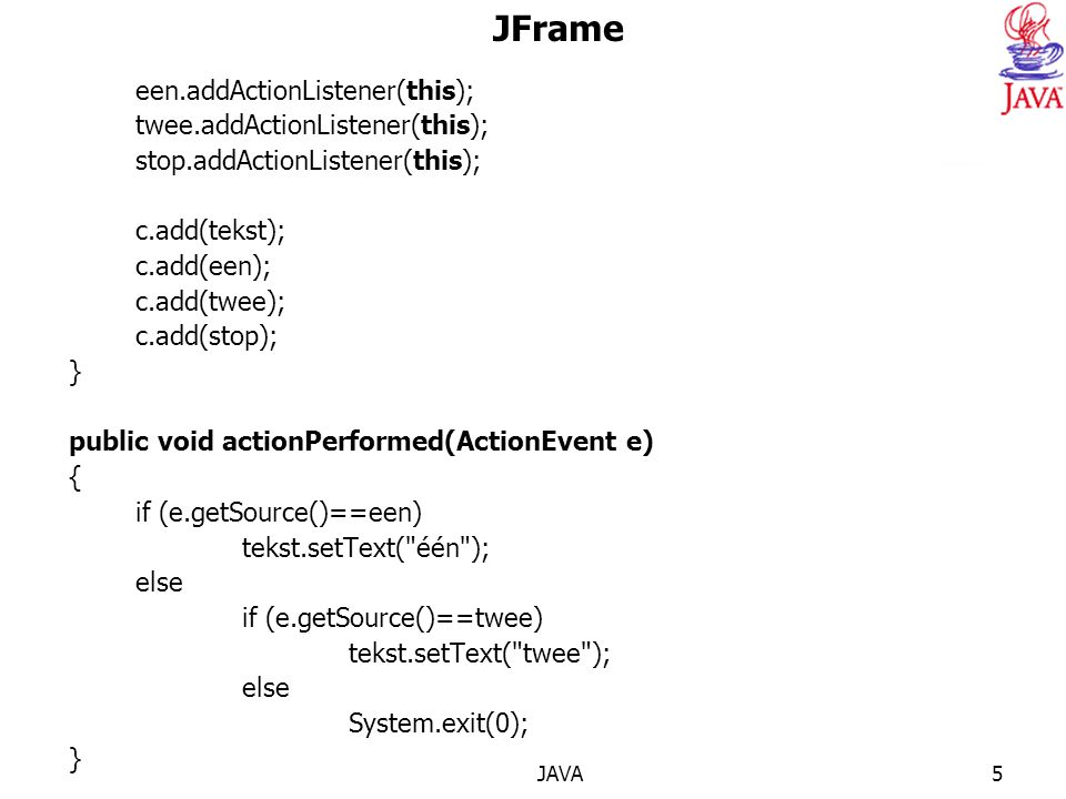JAVA5 JFrame een.addActionListener(this); twee.addActionListener(this); stop.addActionListener(this); c.add(tekst); c.add(een); c.add(twee); c.add(stop); } public void actionPerformed(ActionEvent e) { if (e.getSource()==een) tekst.setText( één ); else if (e.getSource()==twee) tekst.setText( twee ); else System.exit(0); } public static void main(String args[]) { HerhalingH10 scherm=new HerhalingH10(); scherm.setSize(400,200); scherm.setVisible(true); }