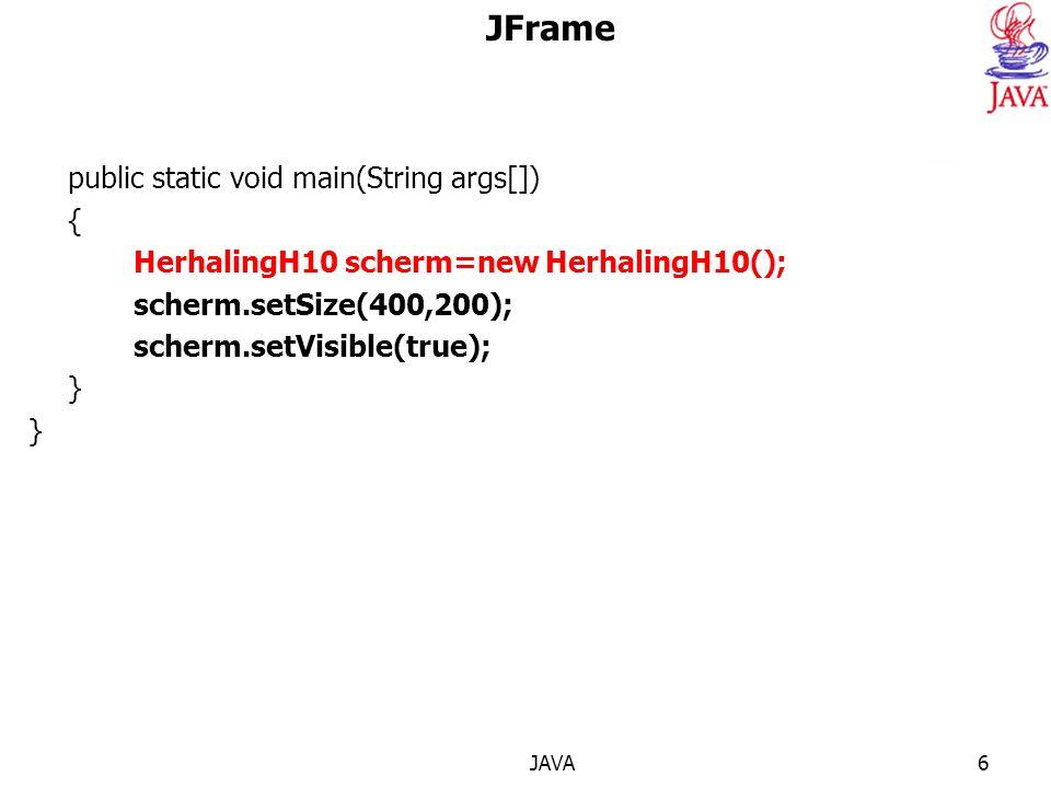 JAVA6 JFrame public static void main(String args[]) { HerhalingH10 scherm=new HerhalingH10(); scherm.setSize(400,200); scherm.setVisible(true); }