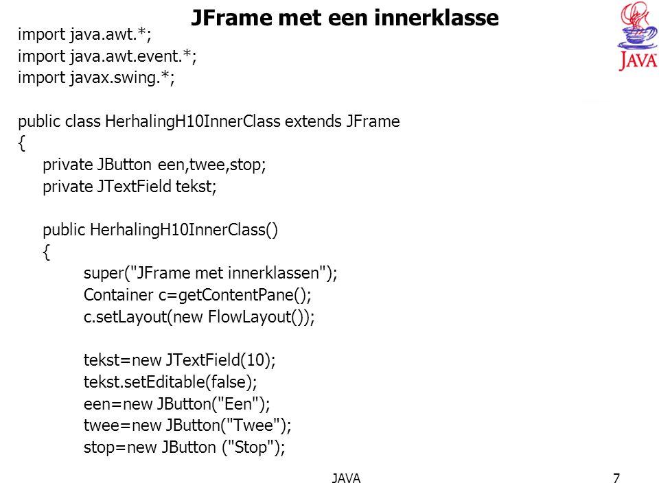 JAVA7 JFrame met een innerklasse import java.awt.*; import java.awt.event.*; import javax.swing.*; public class HerhalingH10InnerClass extends JFrame { private JButton een,twee,stop; private JTextField tekst; public HerhalingH10InnerClass() { super( JFrame met innerklassen ); Container c=getContentPane(); c.setLayout(new FlowLayout()); tekst=new JTextField(10); tekst.setEditable(false); een=new JButton( Een ); twee=new JButton( Twee ); stop=new JButton ( Stop );