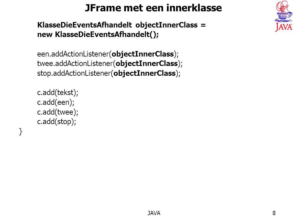 JAVA8 JFrame met een innerklasse KlasseDieEventsAfhandelt objectInnerClass = new KlasseDieEventsAfhandelt(); een.addActionListener(objectInnerClass); twee.addActionListener(objectInnerClass); stop.addActionListener(objectInnerClass); c.add(tekst); c.add(een); c.add(twee); c.add(stop); }