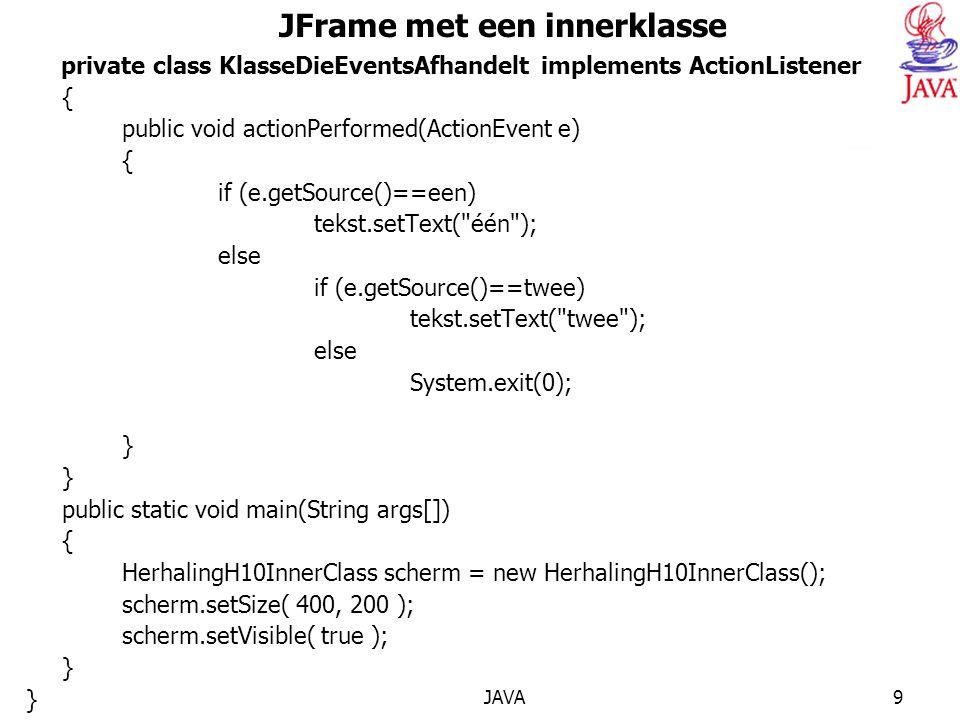 JAVA9 JFrame met een innerklasse private class KlasseDieEventsAfhandelt implements ActionListener { public void actionPerformed(ActionEvent e) { if (e.getSource()==een) tekst.setText( één ); else if (e.getSource()==twee) tekst.setText( twee ); else System.exit(0); } public static void main(String args[]) { HerhalingH10InnerClass scherm = new HerhalingH10InnerClass(); scherm.setSize( 400, 200 ); scherm.setVisible( true ); }