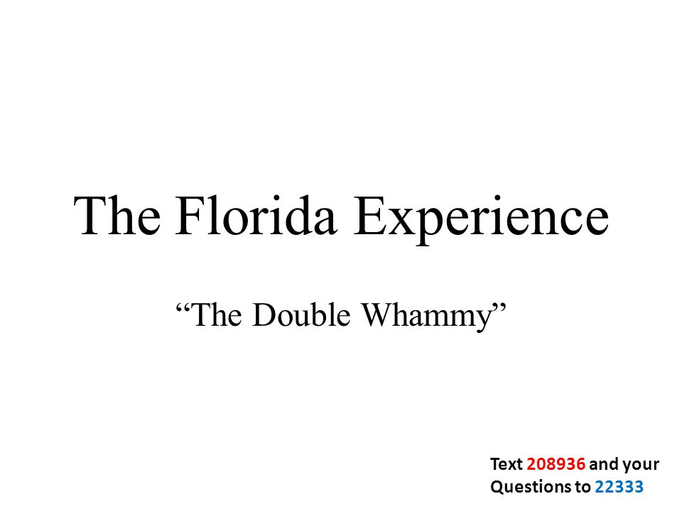 The Florida Experience The Double Whammy Text 208936 and your Questions to 22333