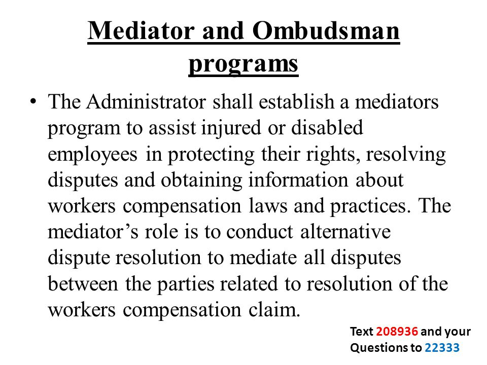 Mediator and Ombudsman programs The Administrator shall establish a mediators program to assist injured or disabled employees in protecting their rights, resolving disputes and obtaining information about workers compensation laws and practices.
