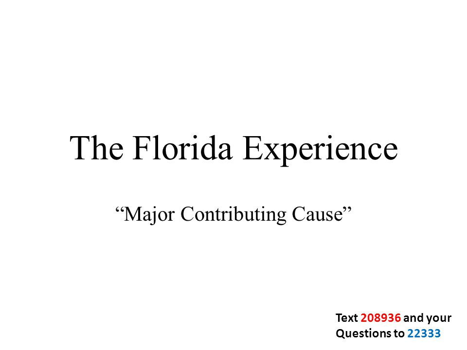 The Florida Experience Major Contributing Cause Text 208936 and your Questions to 22333
