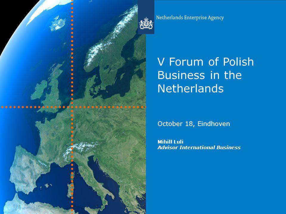 V Forum of Polish Business in the Netherlands October 18, Eindhoven Mihill Luli Advisor International Business