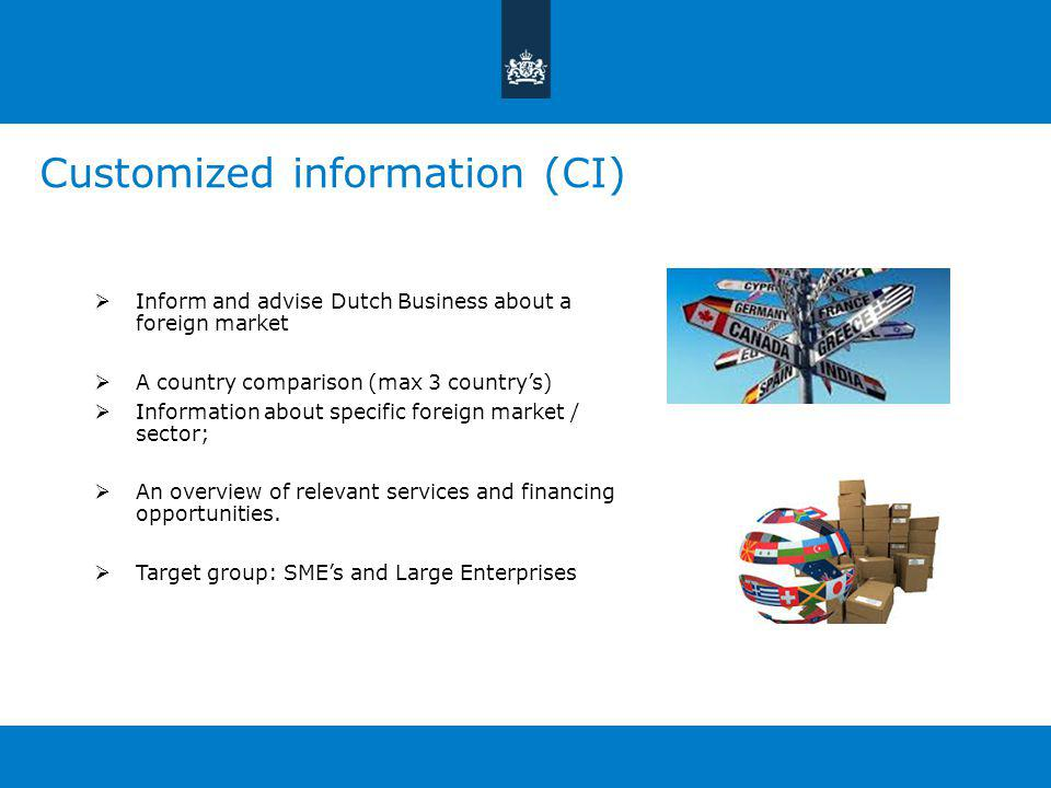 Customized information (CI)  Inform and advise Dutch Business about a foreign market  A country comparison (max 3 country's)  Information about specific foreign market / sector;  An overview of relevant services and financing opportunities.