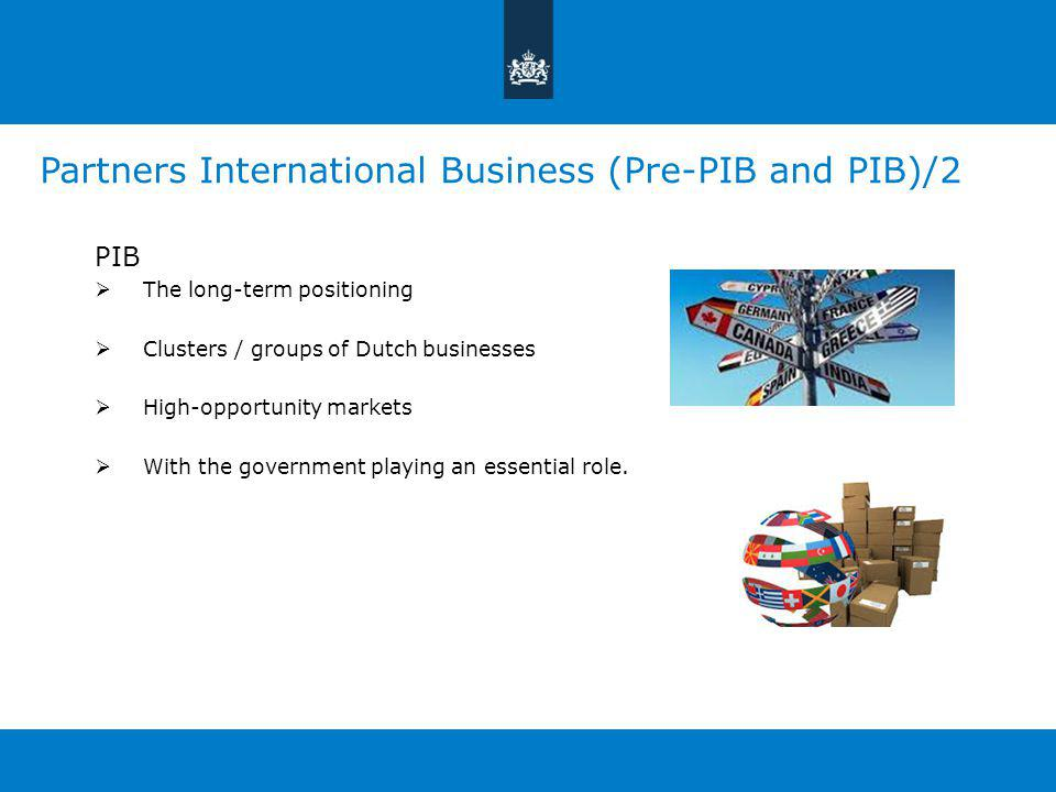Partners International Business (Pre-PIB and PIB)/2 PIB  The long-term positioning  Clusters / groups of Dutch businesses  High-opportunity markets  With the government playing an essential role.