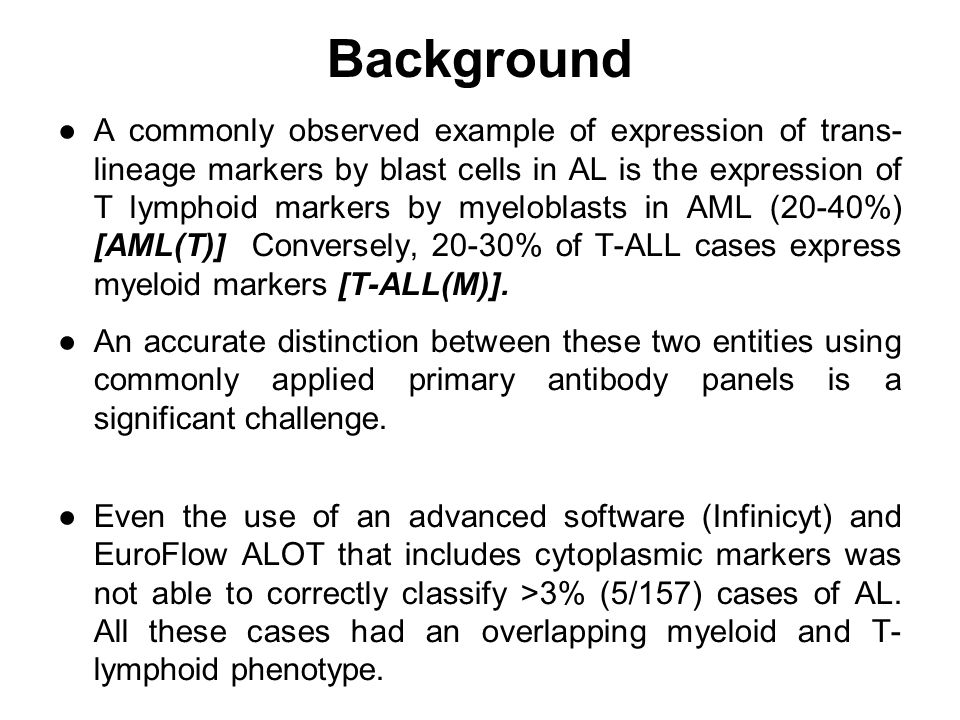 Background ●A commonly observed example of expression of trans- lineage markers by blast cells in AL is the expression of T lymphoid markers by myeloblasts in AML (20-40%) [AML(T)] Conversely, 20-30% of T-ALL cases express myeloid markers [T-ALL(M)].