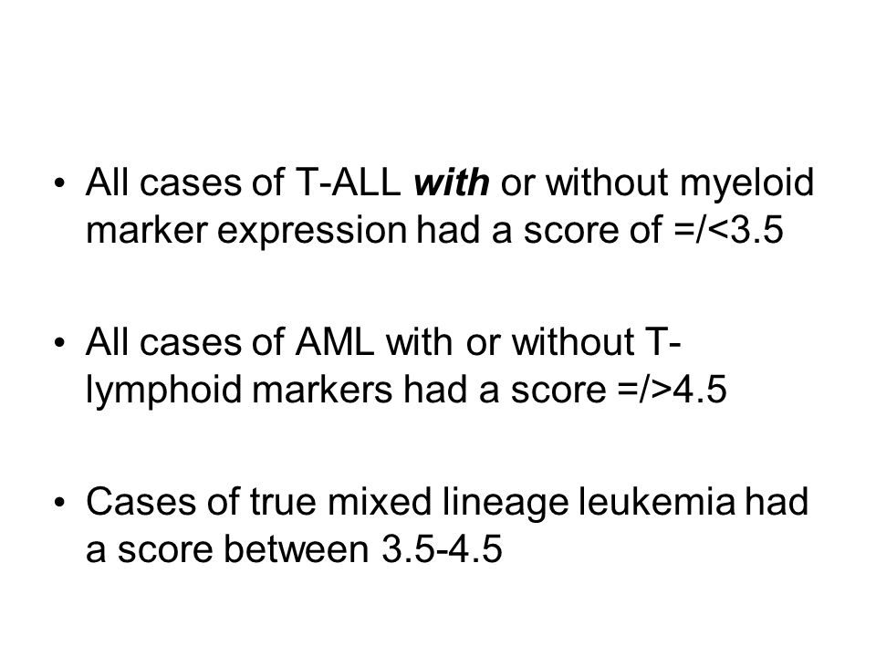 All cases of T-ALL with or without myeloid marker expression had a score of =/<3.5 All cases of AML with or without T- lymphoid markers had a score =/>4.5 Cases of true mixed lineage leukemia had a score between 3.5-4.5