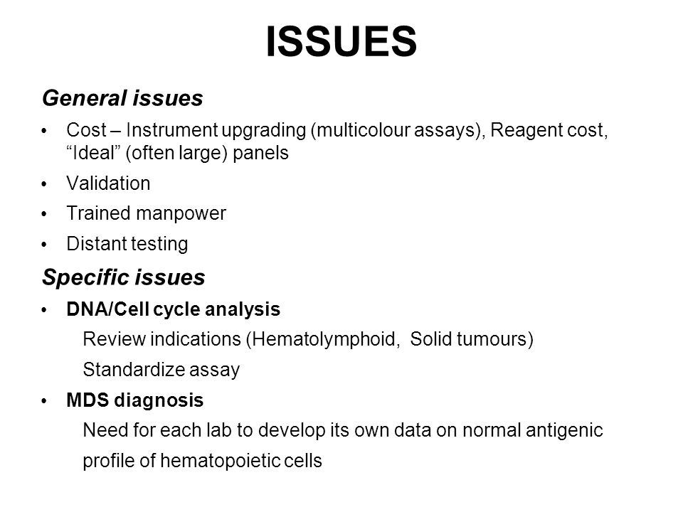 ISSUES General issues Cost – Instrument upgrading (multicolour assays), Reagent cost, Ideal (often large) panels Validation Trained manpower Distant testing Specific issues DNA/Cell cycle analysis Review indications (Hematolymphoid, Solid tumours) Standardize assay MDS diagnosis Need for each lab to develop its own data on normal antigenic profile of hematopoietic cells