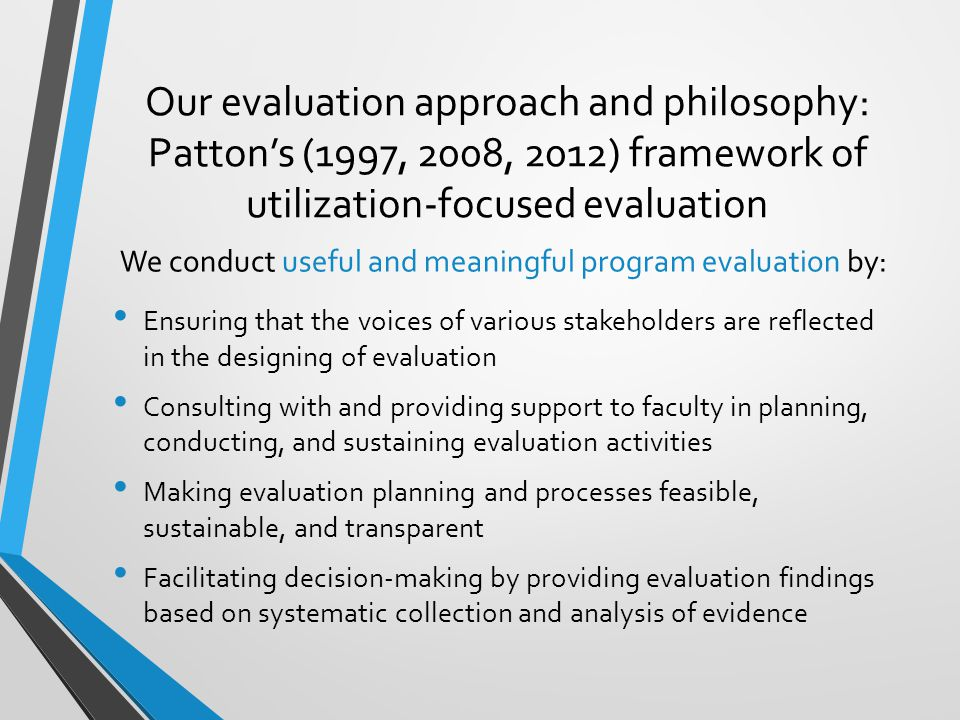 Our evaluation approach and philosophy: Patton's (1997, 2008, 2012) framework of utilization-focused evaluation Ensuring that the voices of various stakeholders are reflected in the designing of evaluation Consulting with and providing support to faculty in planning, conducting, and sustaining evaluation activities Making evaluation planning and processes feasible, sustainable, and transparent Facilitating decision-making by providing evaluation findings based on systematic collection and analysis of evidence We conduct useful and meaningful program evaluation by: