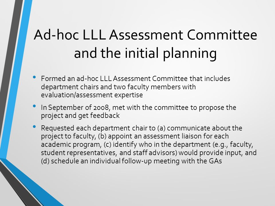 Ad-hoc LLL Assessment Committee and the initial planning Formed an ad-hoc LLL Assessment Committee that includes department chairs and two faculty members with evaluation/assessment expertise In September of 2008, met with the committee to propose the project and get feedback Requested each department chair to (a) communicate about the project to faculty, (b) appoint an assessment liaison for each academic program, (c) identify who in the department (e.g., faculty, student representatives, and staff advisors) would provide input, and (d) schedule an individual follow-up meeting with the GAs