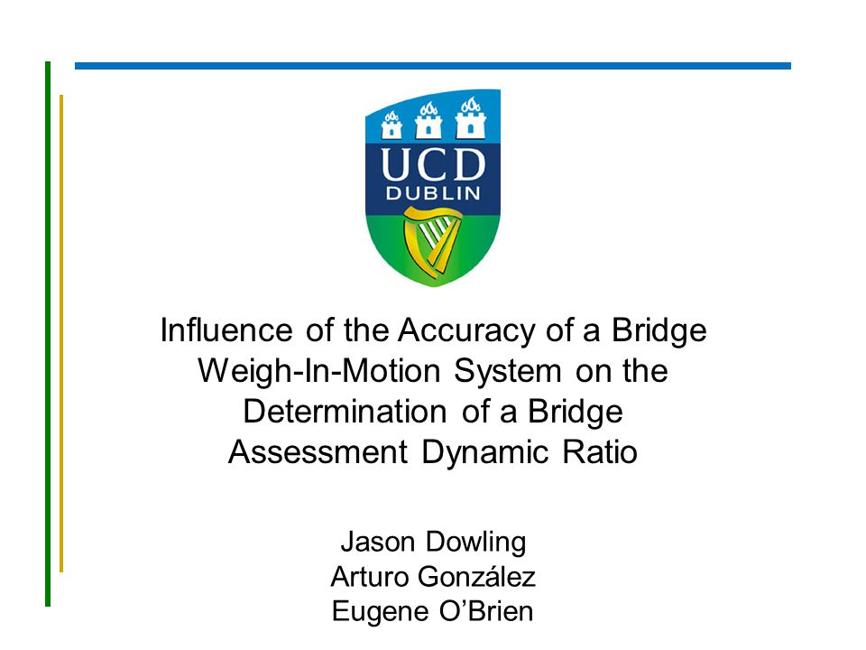 Influence of the Accuracy of a Bridge Weigh-In-Motion System on the Determination of a Bridge Assessment Dynamic Ratio Jason Dowling Arturo González E