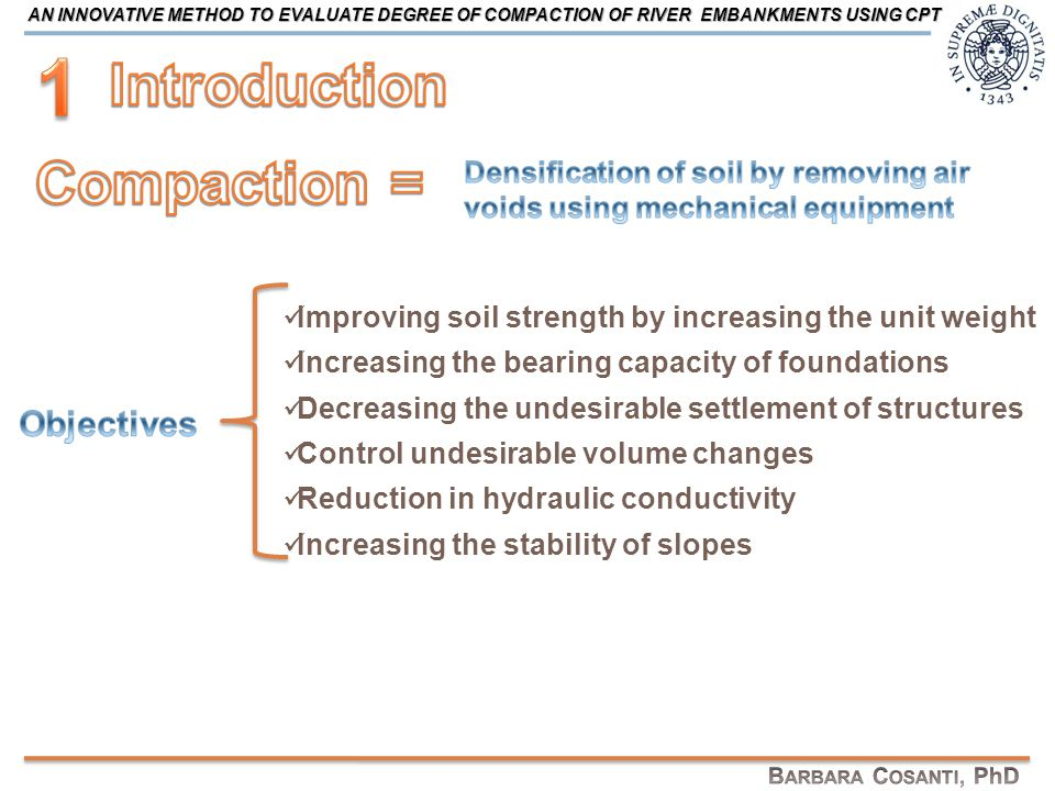 CAUSES of FAILURE CAUSES of FAILURE DESIGN ASSESSMENT of the SAFETY DEGREE ASSESSMENT of the SAFETY DEGREE Saturated for only a short period of time POOR ATTENTION Different erosion mechanisms and slope instability POOR DEGREE OF COMPACTION = PREDISPOSING FACTOR Definition of design values for strength and permeability characteristics DEPENDENCY ON THE DEGREE OF COMPACTION AN INNOVATIVE METHOD TO EVALUATE DEGREE OF COMPACTION OF RIVER EMBANKMENTS USING CPT