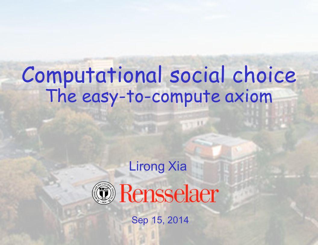 Sep 15, 2014 Lirong Xia Computational social choice The easy-to-compute axiom