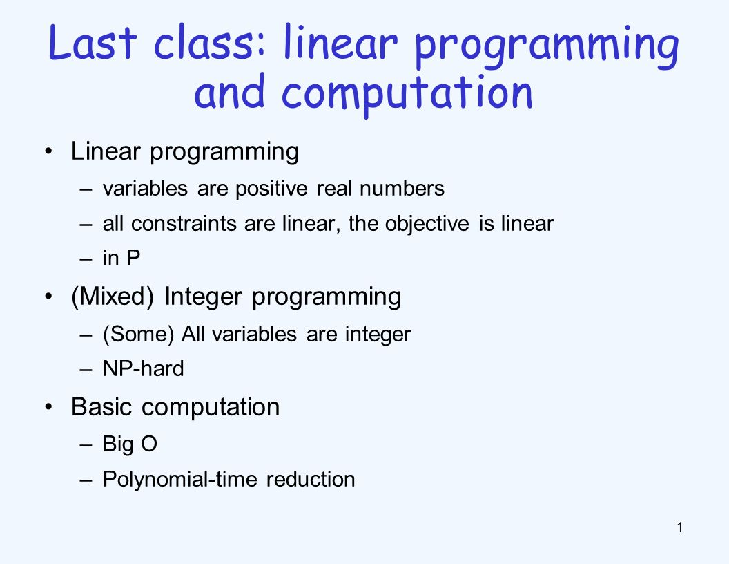 Linear programming –variables are positive real numbers –all constraints are linear, the objective is linear –in P (Mixed) Integer programming –(Some) All variables are integer –NP-hard Basic computation –Big O –Polynomial-time reduction 1 Last class: linear programming and computation