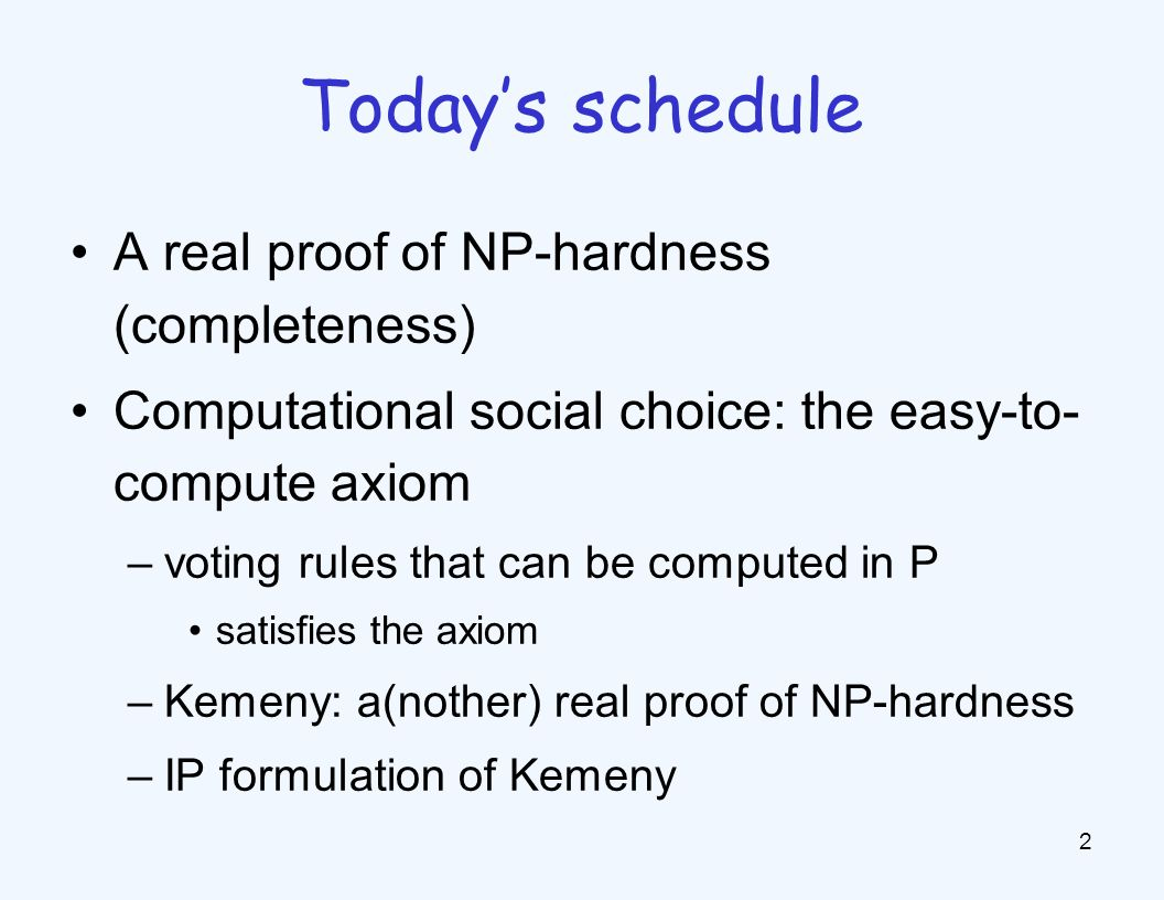 A real proof of NP-hardness (completeness) Computational social choice: the easy-to- compute axiom –voting rules that can be computed in P satisfies the axiom –Kemeny: a(nother) real proof of NP-hardness –IP formulation of Kemeny 2 Today's schedule