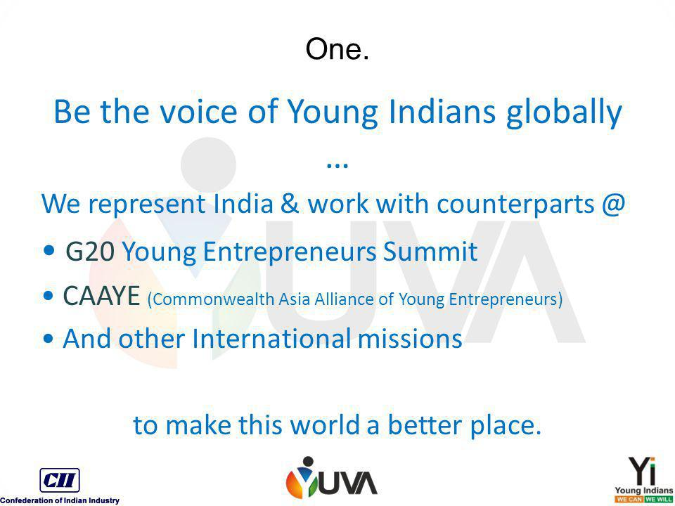 One. Be the voice of Young Indians globally … We represent India & work with counterparts @ G20 Young Entrepreneurs Summit CAAYE (Commonwealth Asia Al