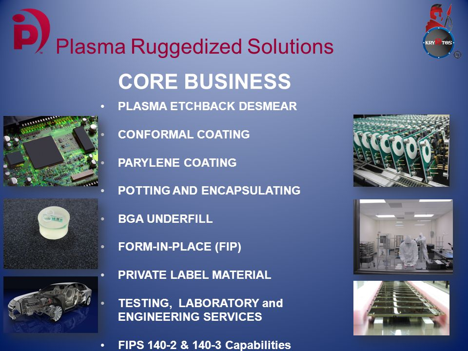 CORE BUSINESS Plasma Ruggedized Solutions PLASMA ETCHBACK DESMEAR CONFORMAL COATING PARYLENE COATING POTTING AND ENCAPSULATING BGA UNDERFILL FORM-IN-PLACE (FIP) PRIVATE LABEL MATERIAL TESTING, LABORATORY and ENGINEERING SERVICES FIPS 140-2 & 140-3 Capabilities