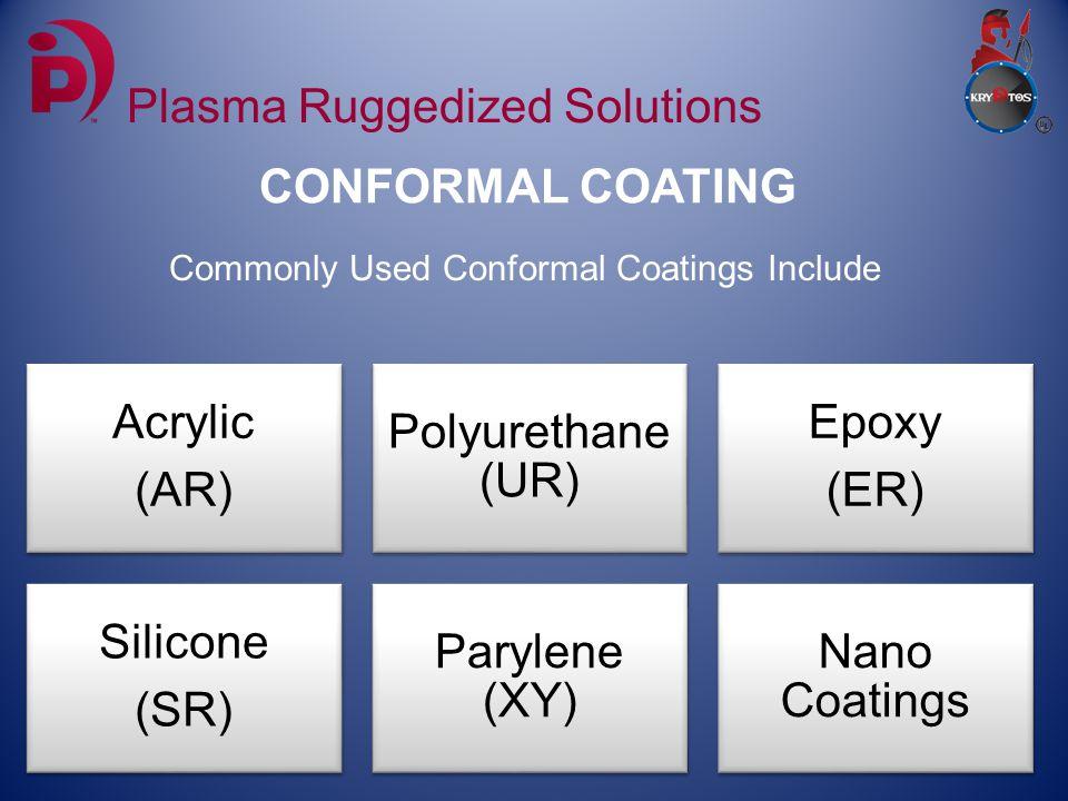 CONFORMAL COATING Plasma Ruggedized Solutions Commonly Used Conformal Coatings Include Acrylic (AR) Polyurethane (UR) Epoxy (ER) Silicone (SR) Parylene (XY) Nano Coatings