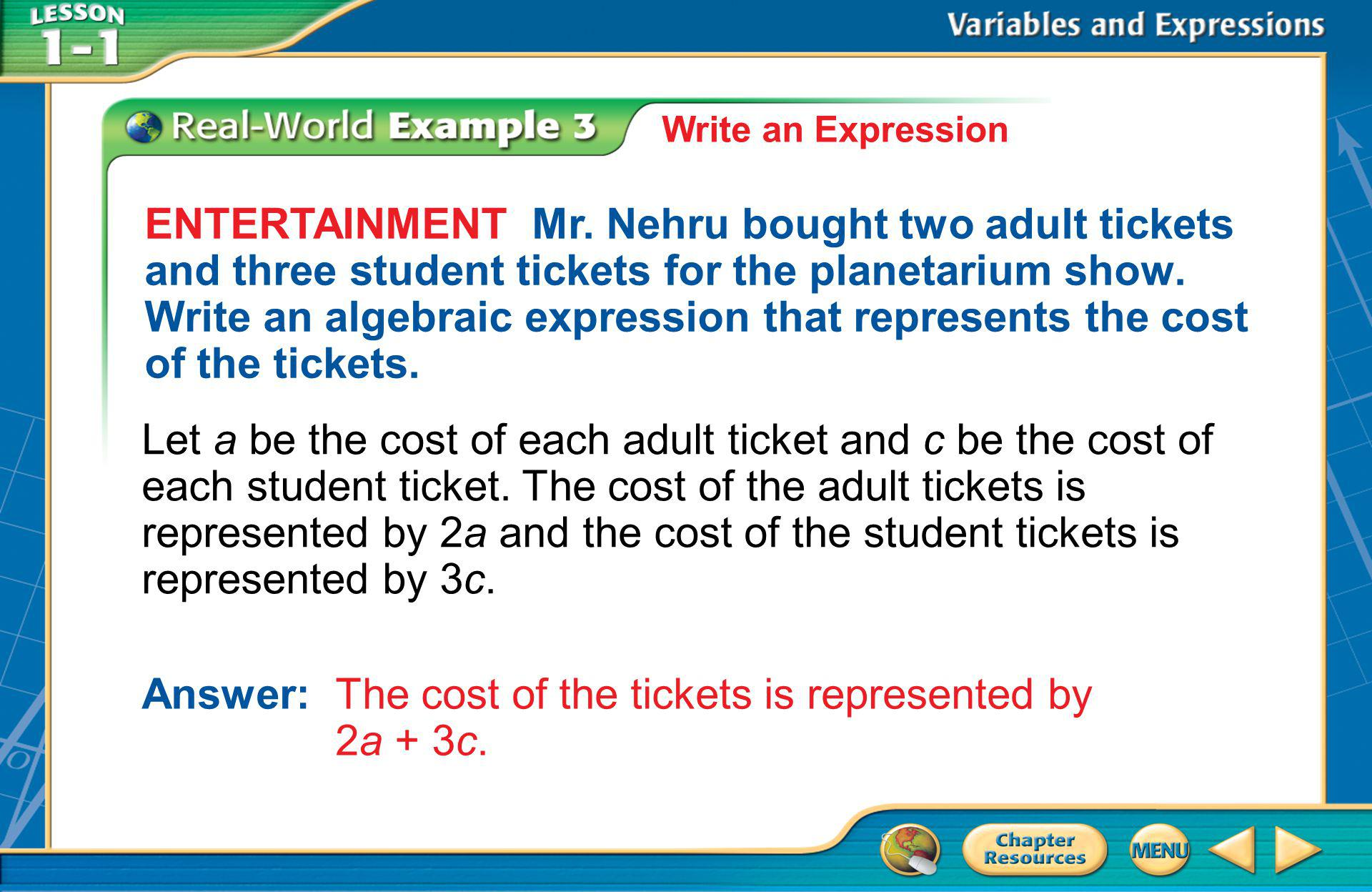 Example 3 Write an Expression ENTERTAINMENT Mr. Nehru bought two adult tickets and three student tickets for the planetarium show. Write an algebraic