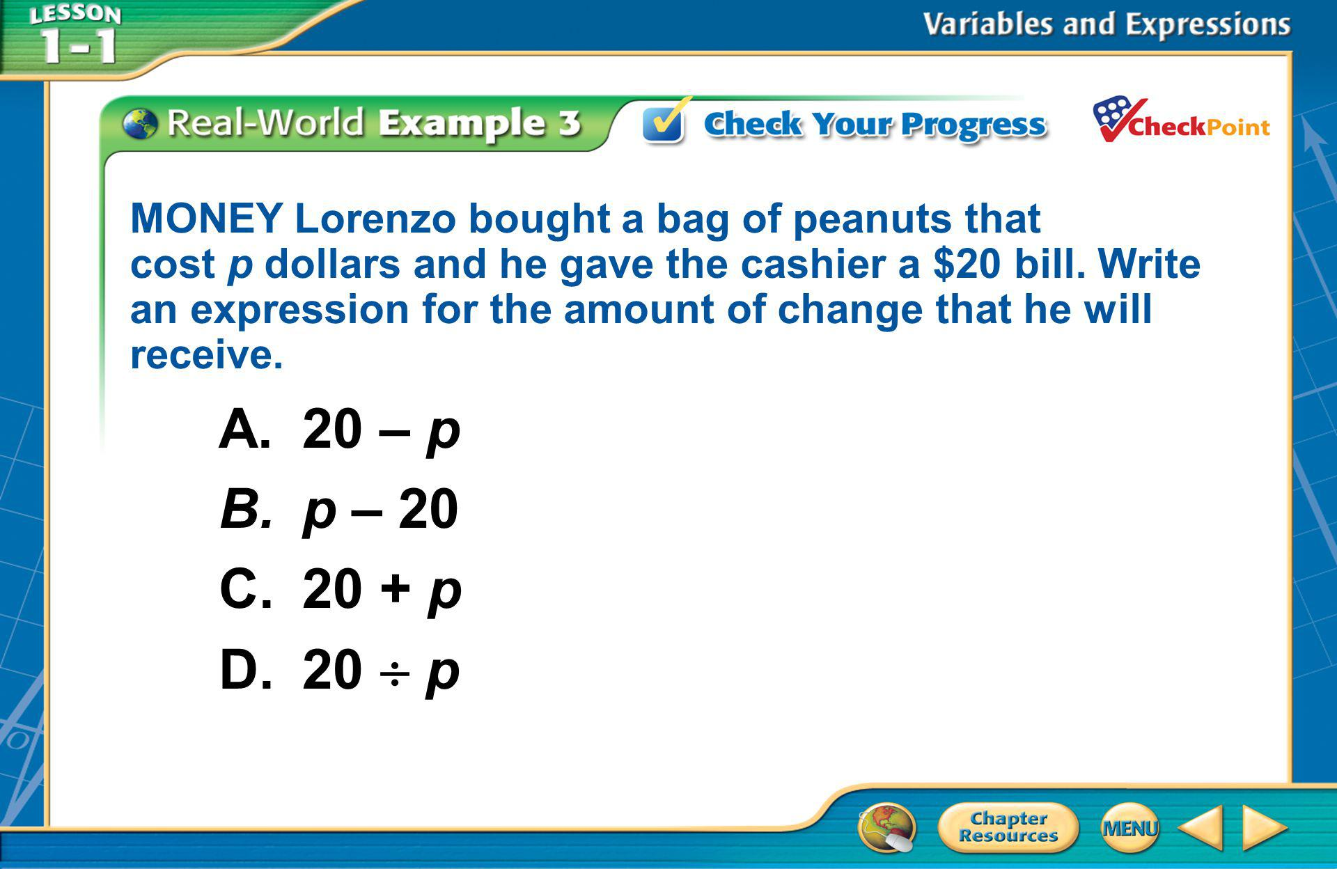 [Enter question here] A.20 – p B.p – 20 C.20 + p D.20  p MONEY Lorenzo bought a bag of peanuts that cost p dollars and he gave the cashier a $20 bill
