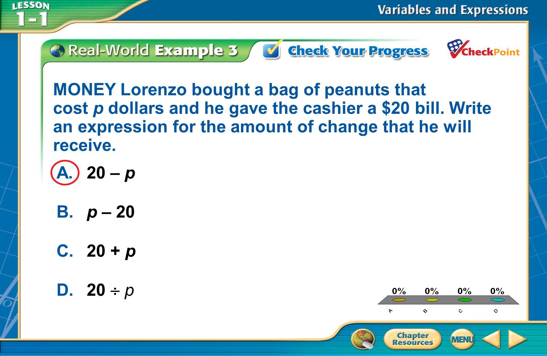 A.A B.B C.C D.D Example 3 A.20 – p B.p – 20 C.20 + p D.20  p MONEY Lorenzo bought a bag of peanuts that cost p dollars and he gave the cashier a $20 bill.