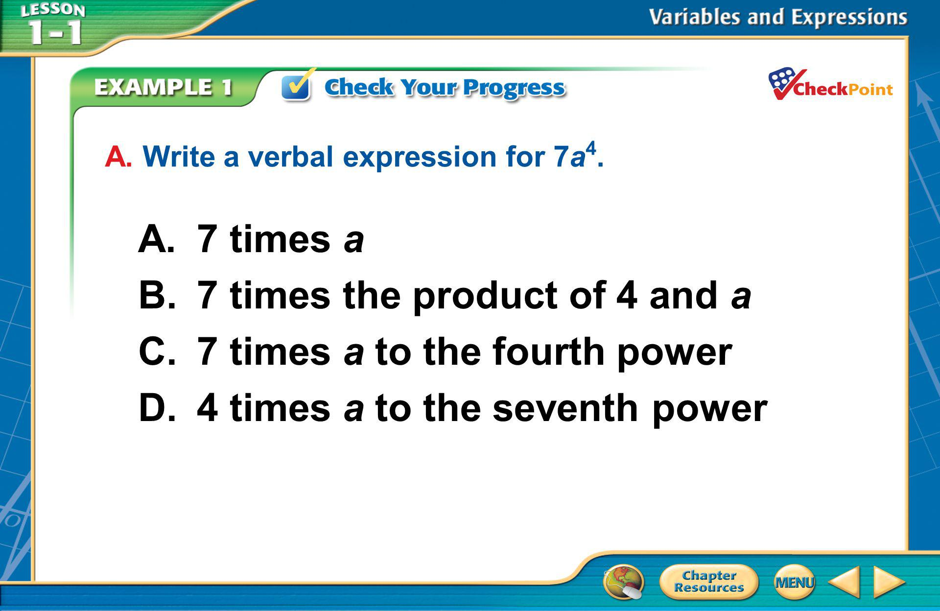 [Enter question here] A.7 times a B.7 times the product of 4 and a C.7 times a to the fourth power D.4 times a to the seventh power A. Write a verbal