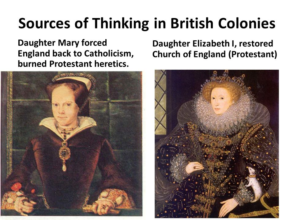 Sources of Thinking in British Colonies Daughter Mary forced England back to Catholicism, burned Protestant heretics.