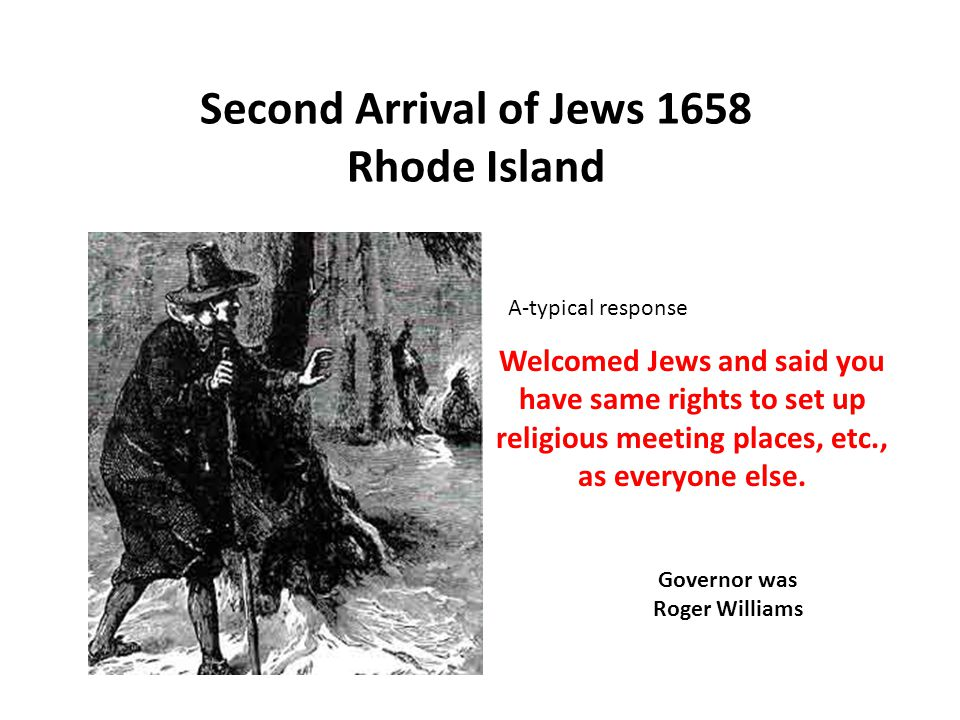 Second Arrival of Jews 1658 Rhode Island Welcomed Jews and said you have same rights to set up religious meeting places, etc., as everyone else.